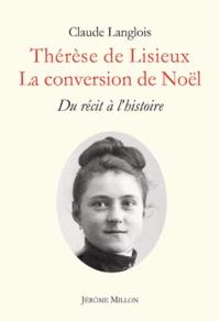 Claude Langlois - Thérèse de Lisieux, la conversion de Noël - Du récit à l'histoire.