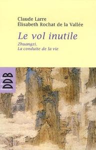 Claude Larre et Elisabeth Rochat de La Vallée - Le vol inutile - Zhuangzi, la conduite de la vie.