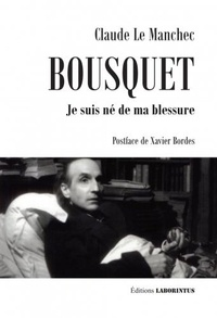 Claude Le Manchec - Bousquet - Je suis né de ma blessure.
