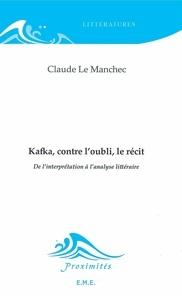 Claude Le Manchec - Kafka, contre l'oubli, le récit - De l'interprétation à l'analyse littéraire.