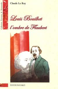 Claude Le Roy - Louis Bouilhet, l'ombre de Flaubert.