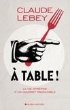 Claude Lebey - A table ! - La vie intrépide d'un gourmet redoutable.