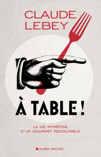 A table !. La vie intrépide d'un gourmet redoutable