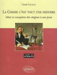 Claude Lécaille - La Chimie c'est toute une histoire - Idées et conquêtes des origines à nos jours.