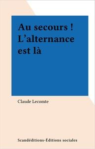 Claude Lecomte - Au secours ! L'alternance est là.