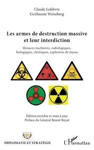 Claude Lefebvre et Guillaume Weiszberg - Les armes de destruction massive et leur interdiction - Menaces nucléaires, radiologiques, biologiques, chimiques, explosives de masse.