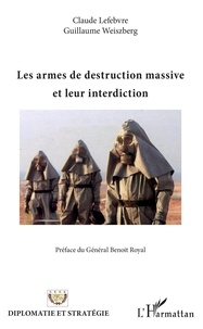 Claude Lefebvre et Guillaume Weiszberg - Les armes de destruction massive et leur interdiction.
