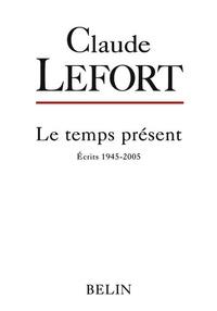 Claude Lefort - Le temps présent - Ecrits 1945-2005.
