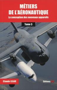 Claude Lelaie - Métiers de l'aéronautique - Tome 3, La conception des nouveaux appareils.
