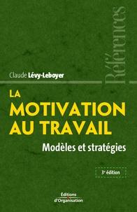 Claude Lévy-Leboyer - La motivation au travail - Modèles et stratégies.