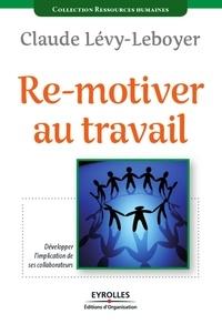 Claude Lévy-Leboyer - Re-motiver au travail - Développer l'implication de ses collaborateurs.
