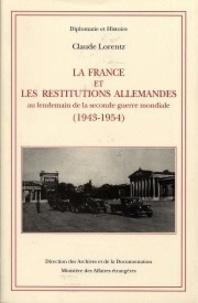 Claude Lorentz - La France et les restitutions allemandes - Au lendemain de la Seconde guerre mondiale, 1943-1954.