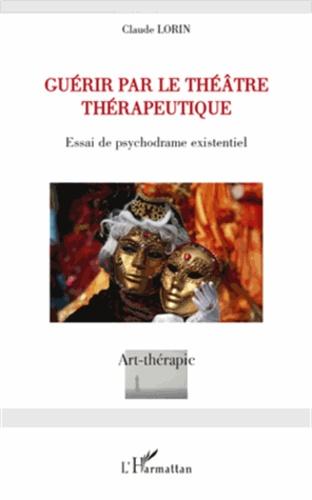 Claude Lorin - Guérir par le théâtre thérapeutique - Essai de psychodrame existentiel.