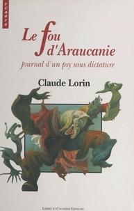 Claude Lorin - Le Fou d'Araucanie : Journal d'un psy sous dictature.