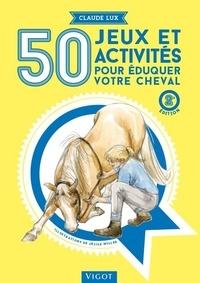 Claude Lux - 50 jeux et activités pour éduquer votre cheval.