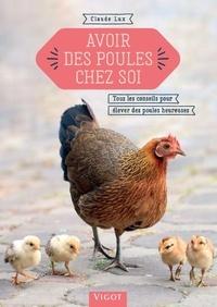 Claude Lux - Avoir des poules chez soi - Tous les conseils pour élever des poules heureuses.