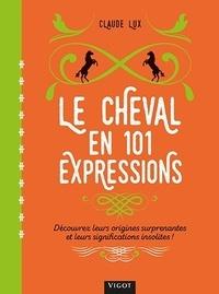 Claude Lux - Le cheval en 101 expressions - Découvrez leurs origines surprenantes et leurs significations insolites !.