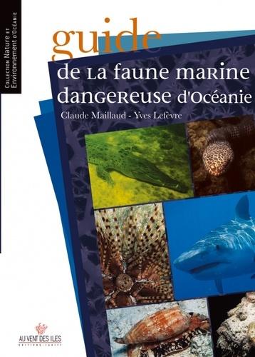 Claude Maillaud et Yves Lefèvre - Guide de la faune marine dangereuse d'Océanie.