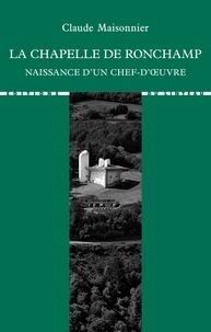 Claude Maisonnier - La chapelle de Ronchamp - Naissance d'un chef-d'œuvre.