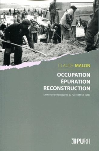 Claude Malon - Occupation, épuration, reconstruction - Le monde de l'entreprise au Havre (1940-1950).