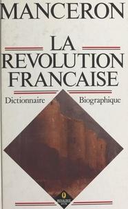 Claude Manceron et Anne Manceron - La Révolution française : dictionnaire biographique.