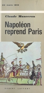Claude Manceron - Napoléon reprend Paris, 20 mars 1815.