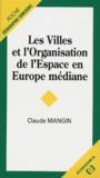 Claude Mangin - Les villes et l'organisation de l'espace en Europe médiane.