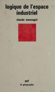 Claude Manzagol - Logique de l'espace industriel.