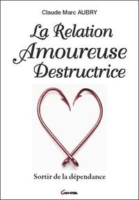 Claude-Marc Aubry - La relation amoureuse destructrice - Sortir de la dépendance.