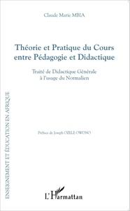 Claude Marie Mbia - Théorie et pratique du cours entre pédagogie et didactique - Traité de didactique générale à l'usage du normalien.