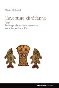 Claude Martinaud - L'aventure chrétienne - Tome 1, Le temps des commencements : de la Pentecôte à 354.