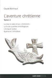 """Claude Martinaud - L'aventure chrétienne - Tome 2, La mise en place d'une """"chrétienté"""", la fin des querelles christologiques, l'Antiquité tardive, Byzance et l'orthodoxie."""