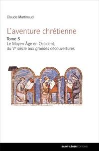 Claude Martinaud - L'aventure chrétienne - Tome 3, Le Moyen âge en Occident du Ve siècle aux Grandes Découvertes.