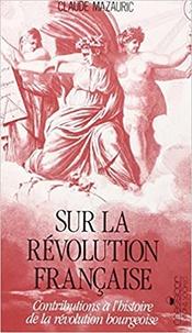 Claude Mazauric - Sur la Révolution française - Contributions à l'histoire de la révolution bourgeoise.