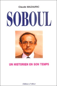 Claude Mazauric - Un historien en son temps - Albert Soboul (1914-1982).