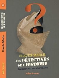 Claude Merle - Les détectives de l'Histoire Tome 2 : La mort du roi chevalier.