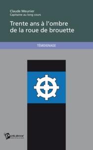 Claude Meunier - Trente ans à l'ombre de la roue de brouette.