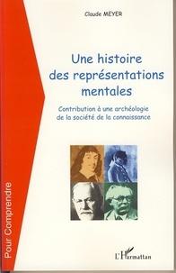 Claude Meyer - Une histoire de représentations mentales - Contribution à une archéologie de la société de la connaissance.