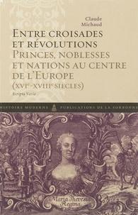 Claude Michaud - Entre croisades er révolutions - Princes, noblesses et nations au centre de l'Europe (XVIe-XVIIIe siècles) Scripta Varia.