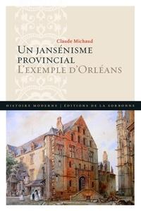 Claude Michaud - Un jansénisme provincial - L'exemple d'Orléans.