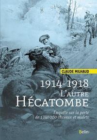 Claude Milhaud - 1914-1918, l'autre hécatombe - Enquête sur la perte de 1 140 000 chevaux et mulets.