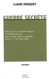 Claude Moniquet - Guerre secrète - Services secrets, diplomatie parallèle et opérations spéciales dans la guerre contre le terrorisme depuis le 11 septembre 2001.
