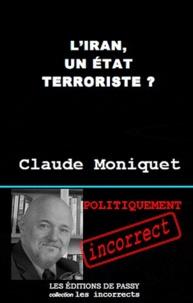 Claude Moniquet - L'Iran, un Etat terroriste ? - Pourquoi Téhéran déstabilise le Moyen-Orient.