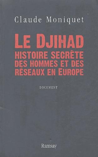 Claude Moniquet - Le Djihad, histoire secrète des hommes et des réseaux en Europe.