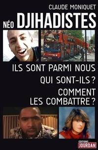 Claude Moniquet - Néo djihadistes - Ils sont parmi nous. Qui sont-ils ? Comment les combattre ?.