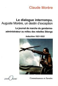 Claude Morère - Le dialogue interrompu Auguste Morère, un destin d'exception - Le journal de marche du gendarme-administrateur au milieu des rebelles Stieng, Indochine 1921-1933.