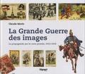 Claude Morin - La Grande Guerre des images - La propagande par la carte postale, 1914-1918.
