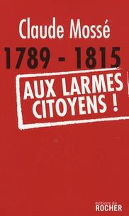 Claude Mossé - 1789-1815 Aux larmes citoyens !.