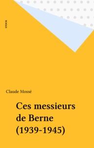 Claude Mossé - Ces messieurs de Berne - 1939-1945.