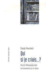 Claude Mouchard - Qui si je criais...? - Oeuvres-témoignages dans les tourmentes du XXe siècle.